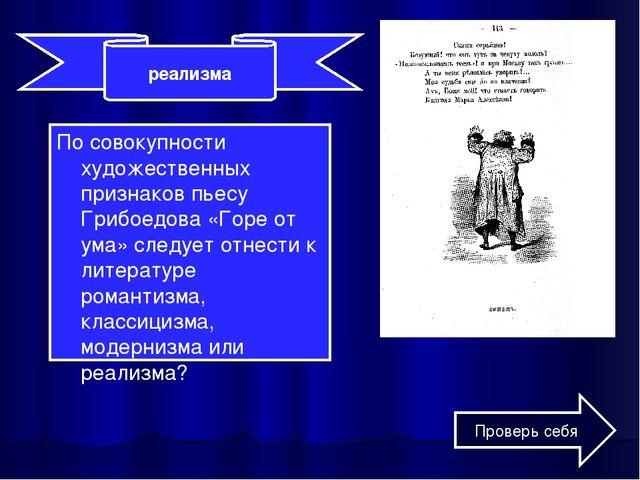 По совокупности художественных признаков пьесу Грибоедова «Горе от ума» следу...