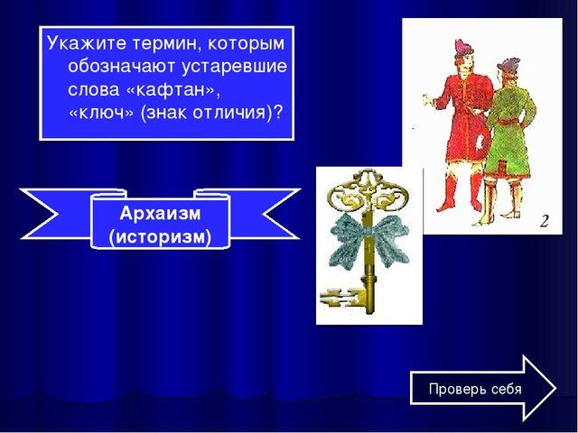 Укажите термин, которым обозначают устаревшие слова «кафтан», «ключ» (знак от...