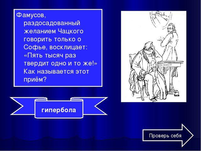 Фамусов, раздосадованный желанием Чацкого говорить только о Софье, восклицает...