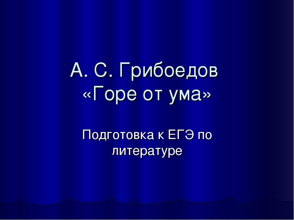 А. С. Грибоедов «Горе от ума» Подготовка к ЕГЭ по литературе