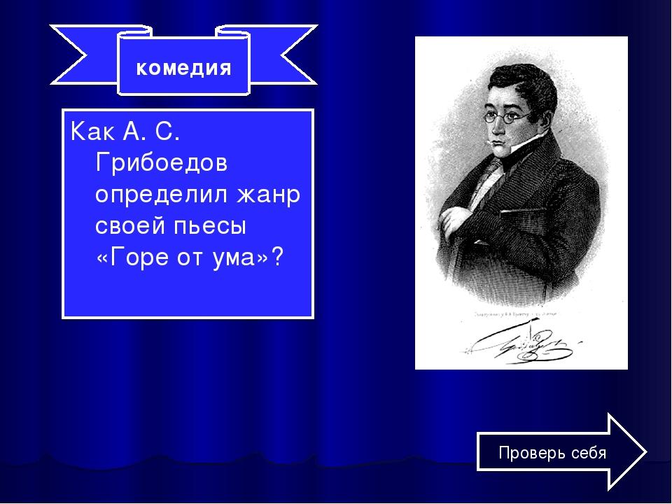 Как А. С. Грибоедов определил жанр своей пьесы «Горе от ума»? комедия Проверь...