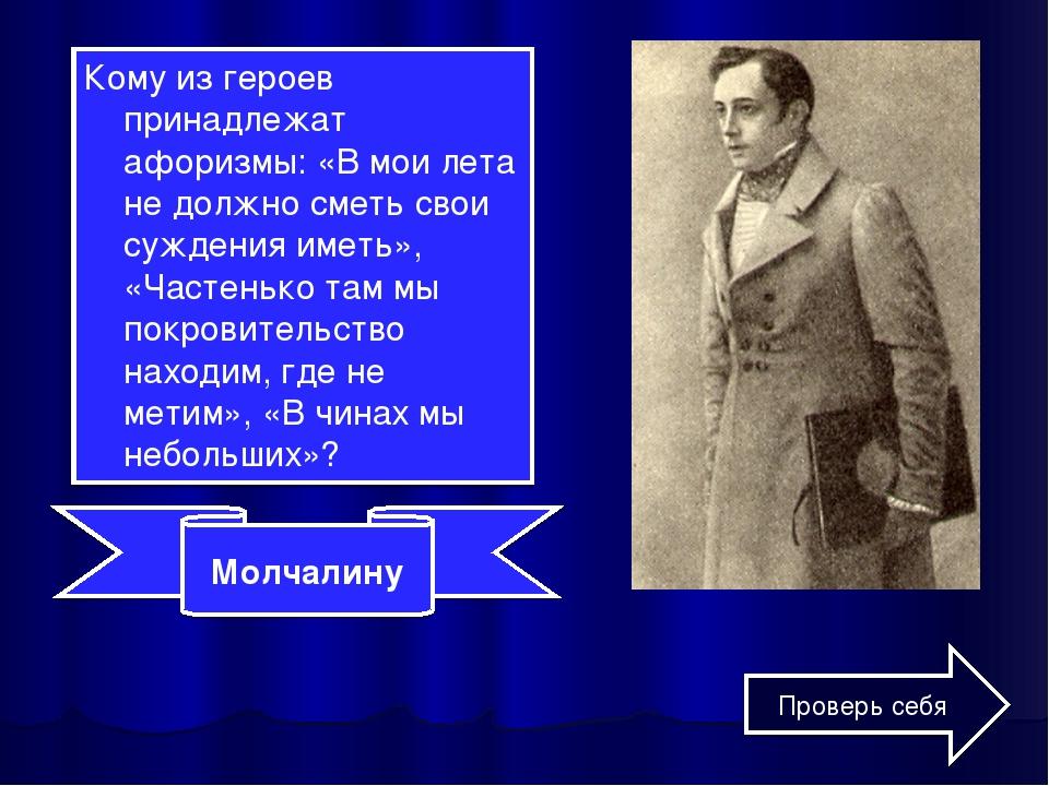Кому из героев принадлежат афоризмы: «В мои лета не должно сметь свои суждени...