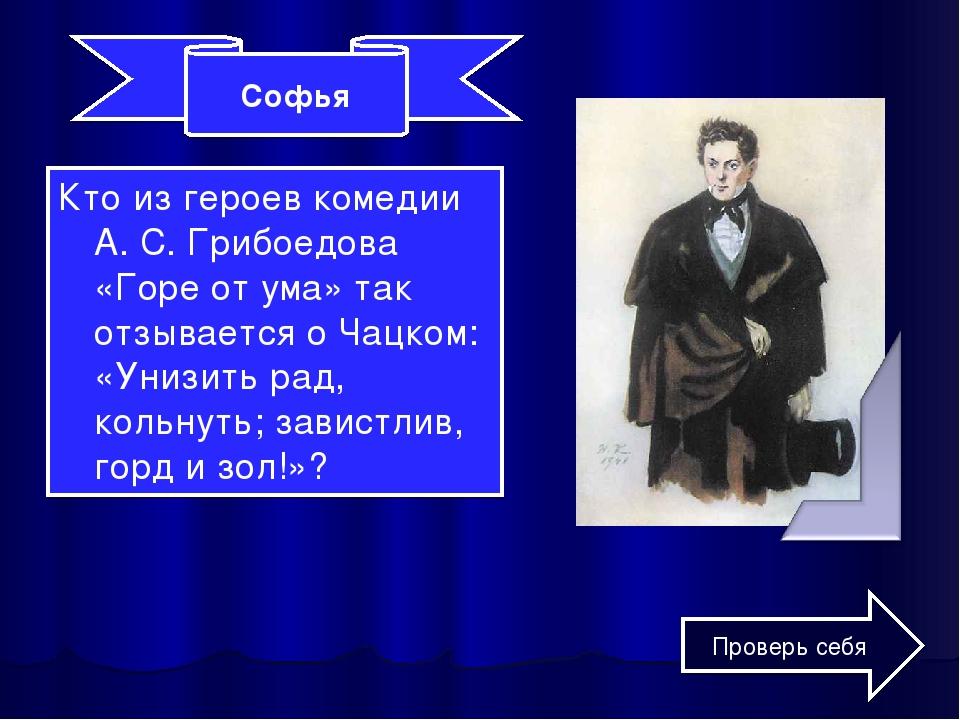 Кто из героев комедии А. С. Грибоедова «Горе от ума» так отзывается о Чацком:...