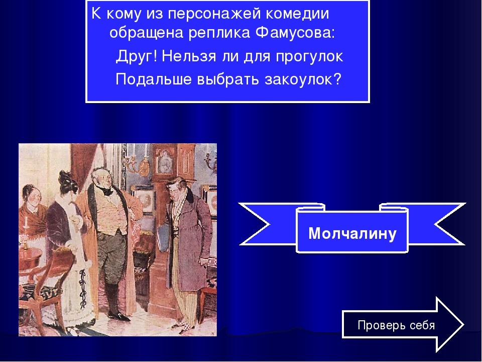 К кому из персонажей комедии обращена реплика Фамусова: Друг! Нельзя ли для п...