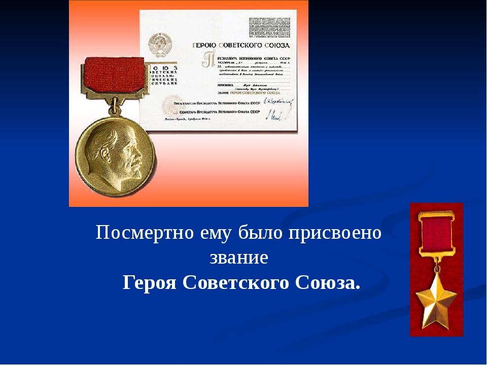 Посмертно ему было присвоено звание Героя Советского Союза.