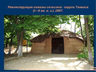 Реконструкция хижины сельской округи Танаиса (I—II вв. н. э.). 2007.