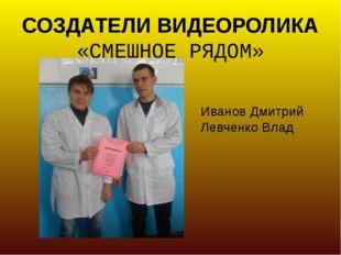 СОЗДАТЕЛИ ВИДЕОРОЛИКА «СМЕШНОЕ РЯДОМ» Иванов Дмитрий Левченко Влад
