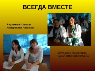 ВСЕГДА ВМЕСТЕ Харламова Ирина и Ковырякина Ангелина МУРАДОВА ЕКАТЕРИНА, БАГАК