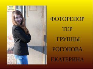ФОТОРЕПОРТЕР ГРУППЫ РОГОНОВА ЕКАТЕРИНА