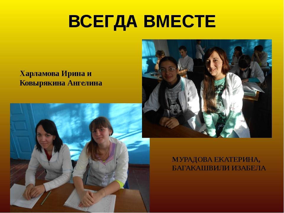 ВСЕГДА ВМЕСТЕ Харламова Ирина и Ковырякина Ангелина МУРАДОВА ЕКАТЕРИНА, БАГАК...