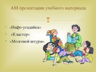 «Инфо-угадайка» «Кластер» «Мозговой штурм» АМ презентации учебного материала 