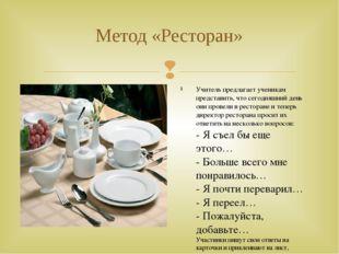 Метод «Ресторан» Учитель предлагает ученикам представить, что сегодняшний ден