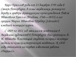 Карл Брюллов родился 23 декабря 1799 года в Санкт-Петербурге, в семье академ