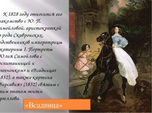 К 1828 году относится его знакомство сЮ. П. Самойловой, аристократкой из ро