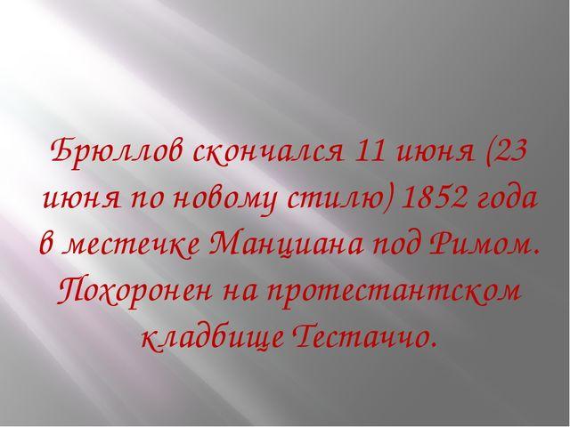 Брюллов скончался11 июня(23 июняпо новому стилю) 1852 года в местечке Манц...