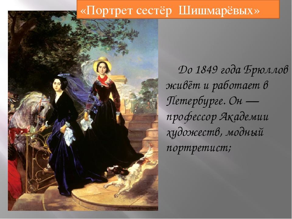 До1849 годаБрюллов живёт и работает в Петербурге. Он— профессор Академии...