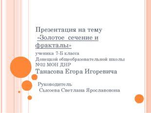 Презентация на тему «Золотое сечение и фракталы» ученика 7-Б класса Донецкой