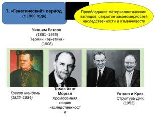 7. «Генетический» период (с 1900 года) Преобладание материалистических взгляд