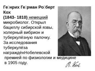 Ге́нрих Ге́рман Ро́берт Кох (1843- 1810) немецкиймикробиолог. Открыл бациллу