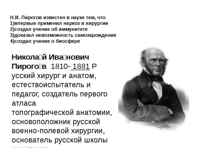 Н.И. Пирогов известен в науке тем, что 1)впервые применил наркоз в хирургии 2...