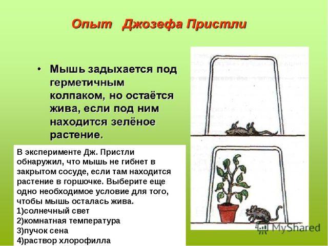 В эксперименте Дж. Пристли обнаружил, что мышь не гибнет в закрытом сосуде, е...