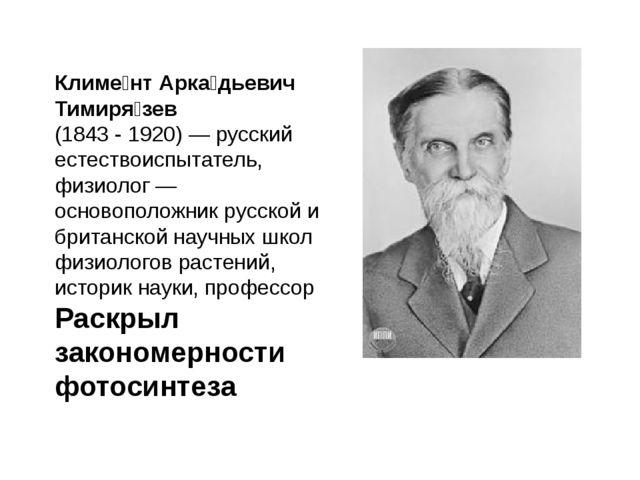 Климе́нт Арка́дьевич Тимиря́зев (1843 - 1920) — русскийестествоиспытатель,...