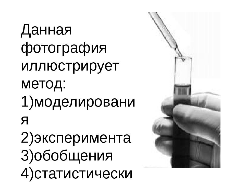 Данная фотография иллюстрирует метод: 1)моделирования 2)эксперимента 3)обобще...