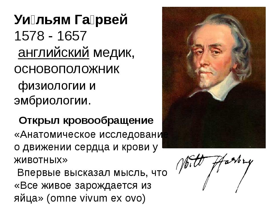 Уи́льям Га́рвей 1578 -1657 английскиймедик, основоположник физиологиии...