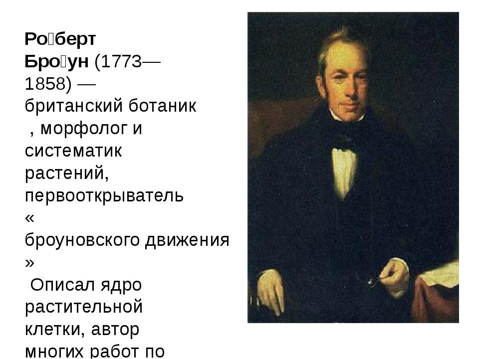 Ро́берт Бро́ун(1773—1858)— британский ботаник, морфолог и систематик расте...