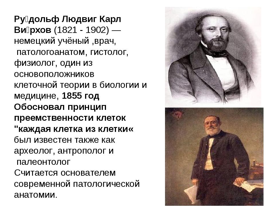Ру́дольф Людвиг Карл Ви́рхов(1821 - 1902)—немецкийучёный ,врач, патолого...