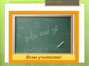 На доске надпись: УДАЧНОГО УЧЕБНОГО ГОДА Всего несколько дней отделяют нас от