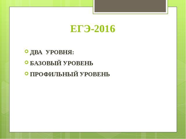 ЕГЭ-2016 ДВА УРОВНЯ: БАЗОВЫЙ УРОВЕНЬ ПРОФИЛЬНЫЙ УРОВЕНЬ