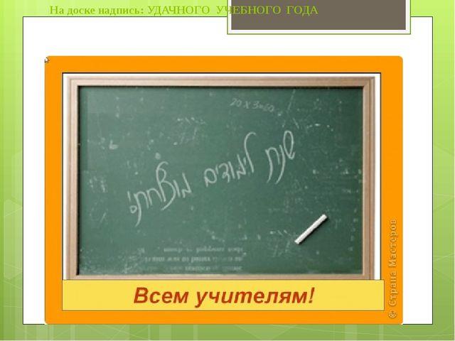 На доске надпись: УДАЧНОГО УЧЕБНОГО ГОДА Всего несколько дней отделяют нас от...