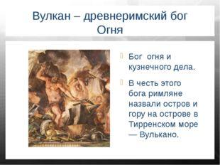 Вулкан – древнеримский бог Огня Бог огня и кузнечного дела. В честь этого бог