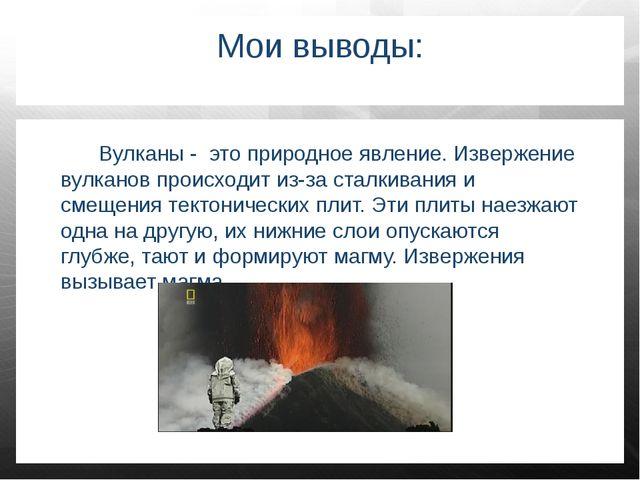 Мои выводы: Вулканы - это природное явление. Извержение вулканов происходит и...