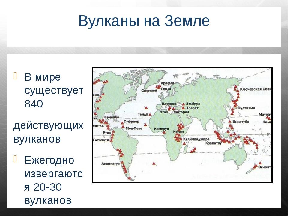 Вулканы на Земле В мире существует 840 действующих вулканов Ежегодно извергаю...