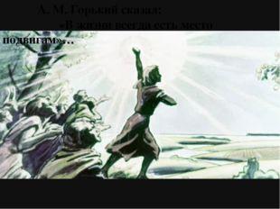 А. М. Горький сказал:                                                       «
