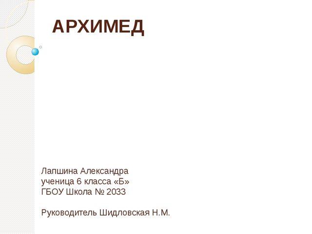 АРХИМЕД Лапшина Александра ученица 6 класса «Б» ГБОУ Школа № 2033 Руководител...