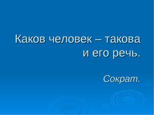 Каков человек – такова и его речь. Сократ.