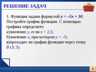 РЕШЕНИЕ ЗАДАЧ 1. Функция задана формулой у=–5х+10. Постройте график функц