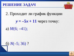 РЕШЕНИЕ ЗАДАЧ 2. Проходит ли график функции у = –5х + 11 через точку: а) М(6;