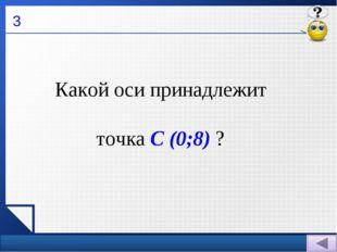 3 Какой оси принадлежит точка С (0;8) ?