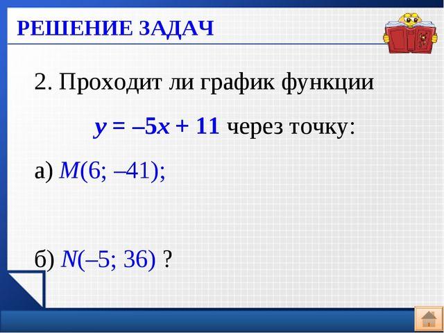 РЕШЕНИЕ ЗАДАЧ 2. Проходит ли график функции у = –5х + 11 через точку: а) М(6;...