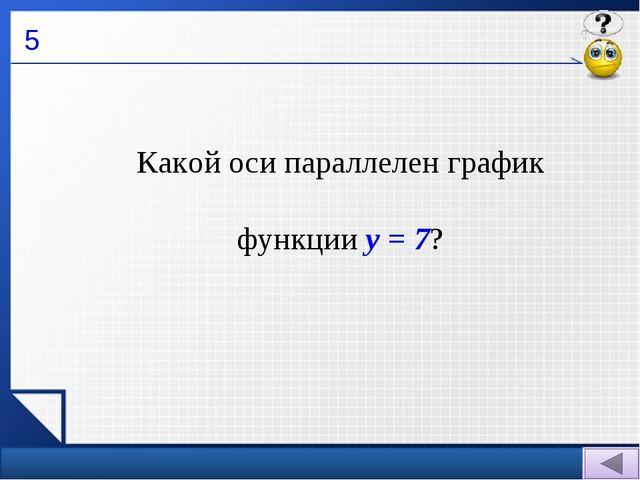 5 Какой оси параллелен график функции у = 7?
