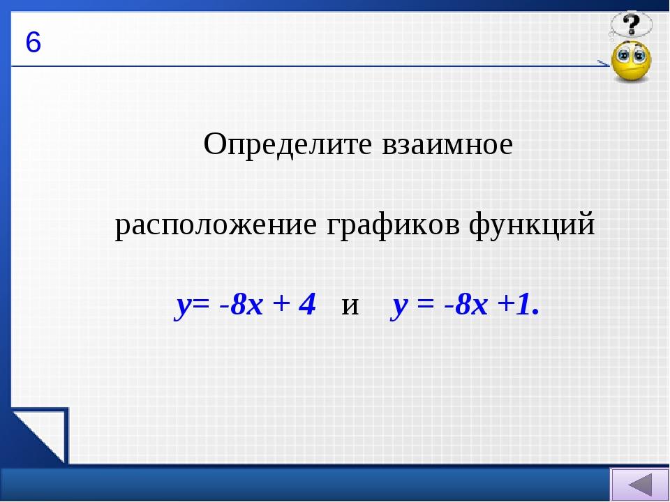 6 Определите взаимное расположение графиков функций у= -8х + 4 и у = -8х +1.