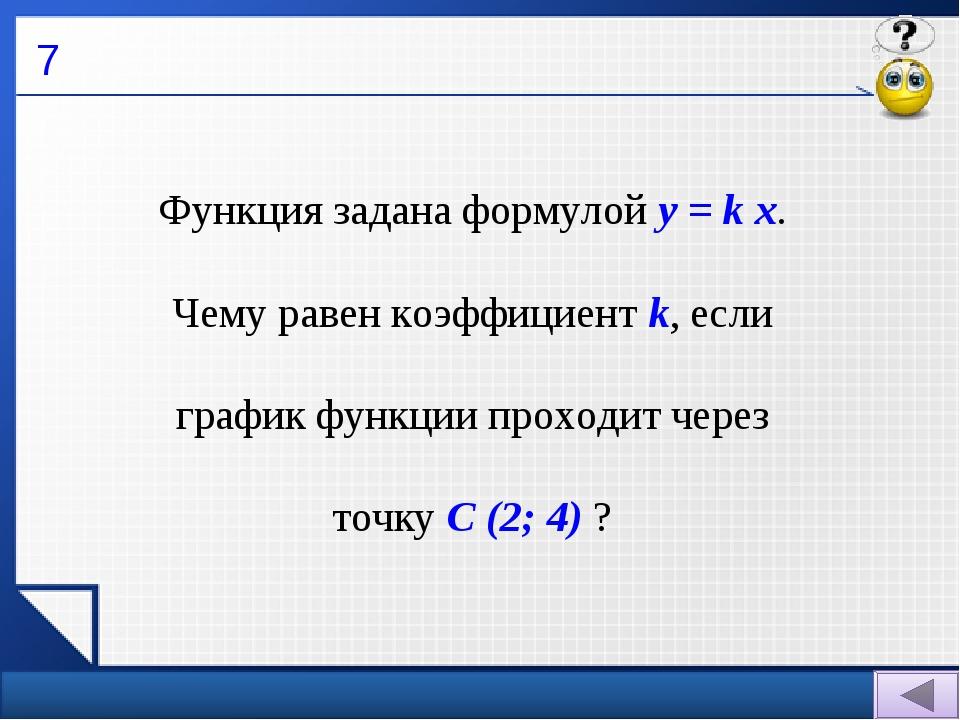 7 Функция задана формулой у = k х. Чему равен коэффициент k, если график функ...