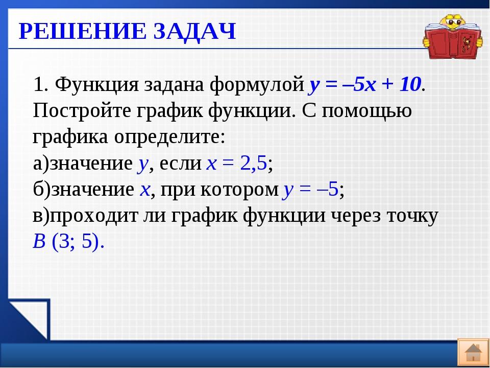 РЕШЕНИЕ ЗАДАЧ 1. Функция задана формулой у=–5х+10. Постройте график функц...