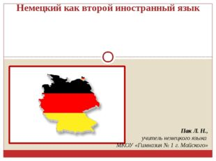 Немецкий как второй иностранный язык Пак Л. Н., учитель немецкого языка МКОУ