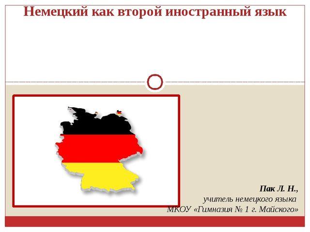 Немецкий как второй иностранный язык Пак Л. Н., учитель немецкого языка МКОУ...