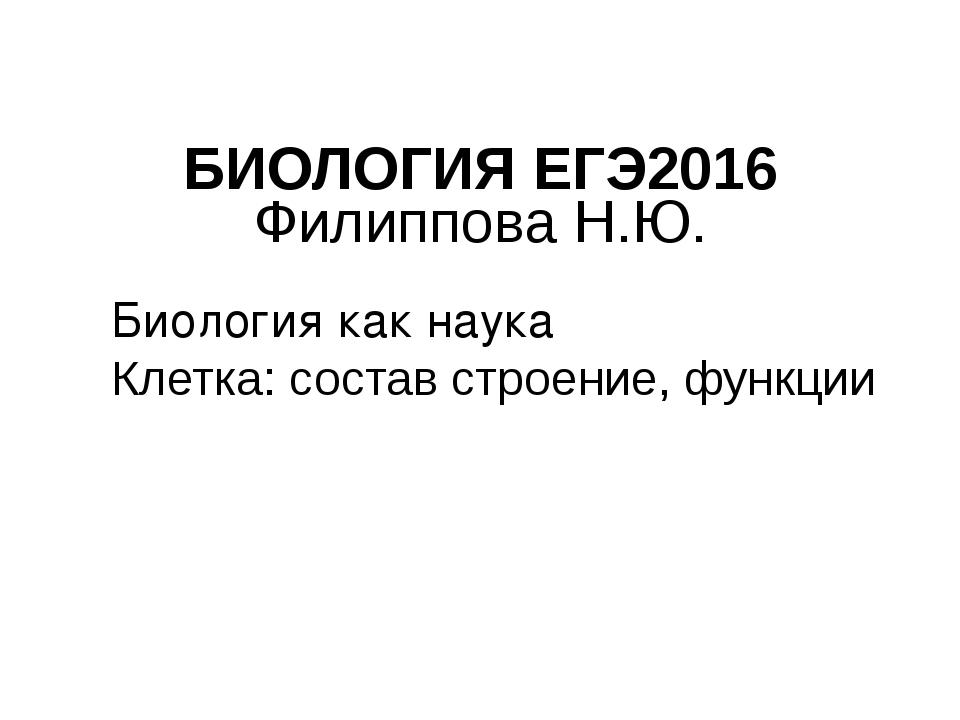 БИОЛОГИЯ ЕГЭ2016 Филиппова Н.Ю. Биология как наука Клетка: состав строение, ф...